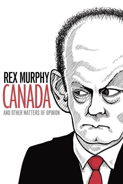 Canada And Other Matters Of Opinion by Rex Murphy