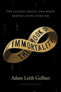 The Book Of Immortality by Adam Leith Gollner