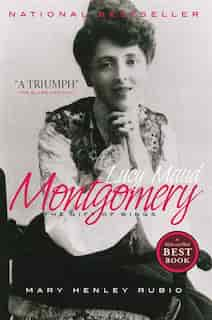 Lucy Maud Montgomery: The Gift Of Wings by Mary Henley Rubio