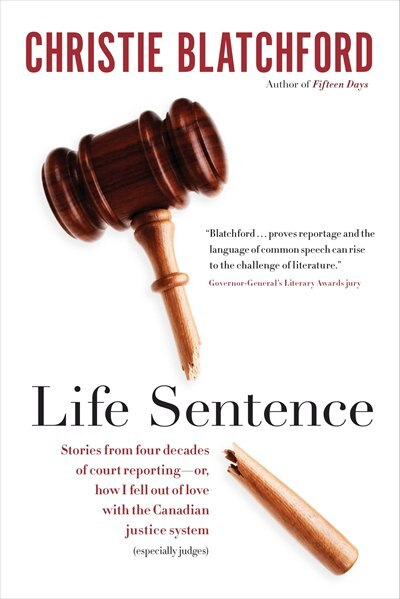 Life Sentence: Stories From Four Decades Of Court Reporting -- Or, How I Fell Out Of Love With The Canadian Justic by Christie Blatchford