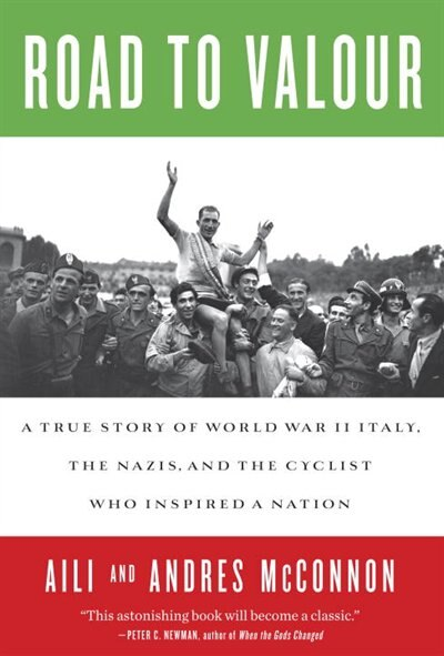 Road To Valour: A True Story Of World War Ii Italy, The Nazis, And The Cyclist Who Inspired A Nation by Aili Mcconnon