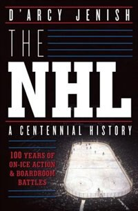 Book The Nhl: 100 Years Of On-ice Action And Boardroom Battles by DArcy Jenish