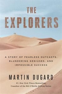 Book The Explorers: A Story Of Fearless Outcasts, Blundering Geniuses, And Impossible Success by Martin Dugard