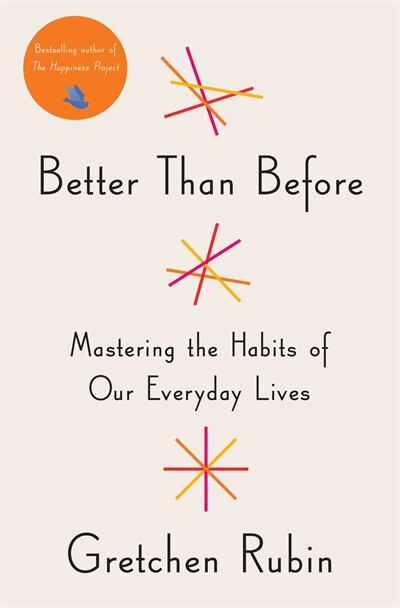 Better Than Before: Mastering The Habits Of Our Everyday Lives by Gretchen Rubin