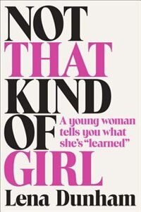 Book Not That Kind Of Girl: A Young Woman Tells You What She's Learned by Lena Dunham