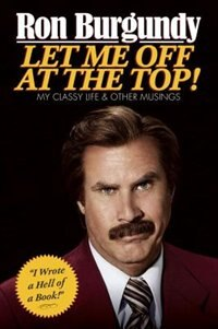 Book Let Me Off At The Top!: My Classy Life And Other Musings by Ron Burgundy
