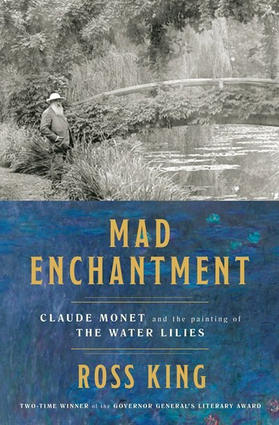 Mad Enchantment: Claude Monet And The Painting Of The Water Lilies by Ross King