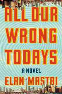 All Our Wrong Todays: A Novel by Elan Mastai