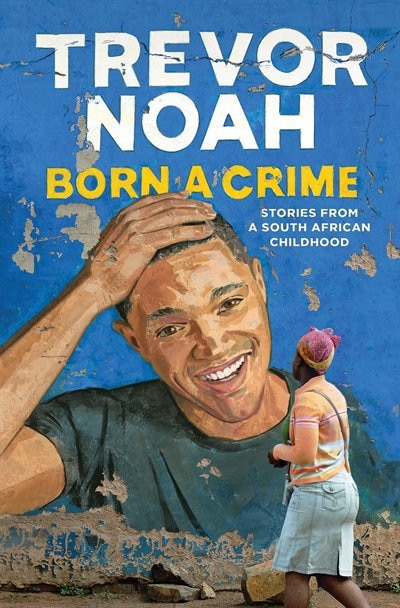 Born A Crime: Stories From A South African Childhood by Trevor Noah