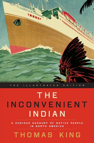 The Inconvenient Indian Illustrated: A Curious Account Of Native People In North America by Thomas King