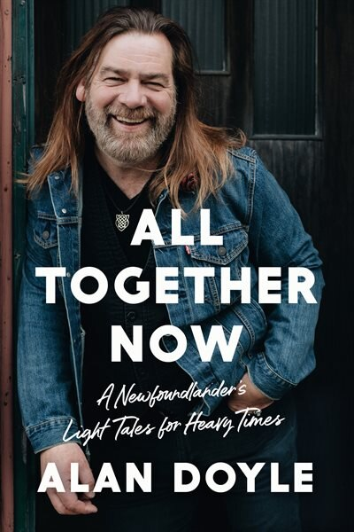 All Together Now: A Newfoundlander's Light Tales for Heavy Times by Alan Doyle