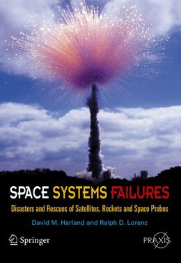 Book Space Systems Failures: Disasters and Rescues of Satellites, Rocket and Space Probes by David M. Harland
