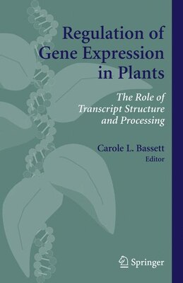 Book Regulation of Gene Expression in Plants: The Role of Transcript Structure and Processing by Carole L. Bassett
