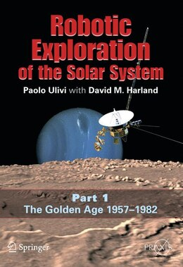 Book Robotic Exploration of the Solar System: Part I: The Golden Age 1957-1982 by Paolo Ulivi