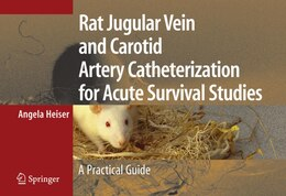 Book Rat Jugular Vein and Carotid Artery Catheterization for Acute Survival Studies: A Practical Guide by Angela Heiser