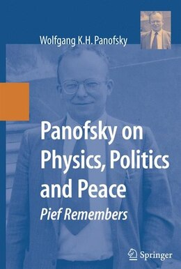 Book Panofsky on Physics, Politics, and Peace: Pief Remembers by Wolfgang K.H. Panofsky
