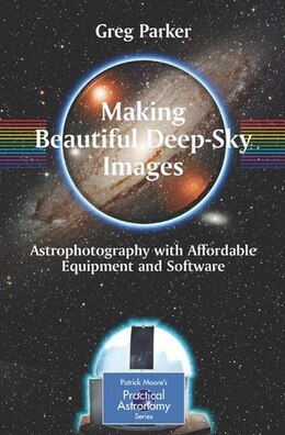 Book Making Beautiful Deep-Sky Images: Astrophotography with Affordable Equipment and Software by Greg Parker