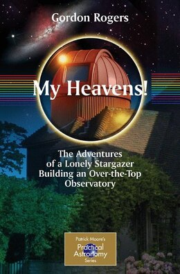 Book My Heavens!: The Adventures of a Lonely Stargazer Building an Over-the-Top Observatory by Gordon Rogers