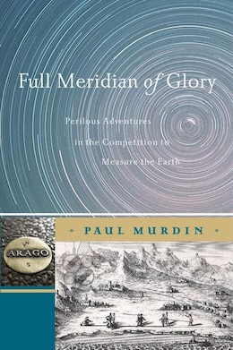 Book Full Meridian of Glory: Perilous Adventures in the Competition to Measure the Earth by Paul Murdin