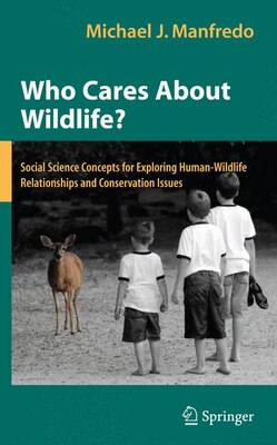 Book Who Cares About Wildlife?: Social Science Concepts for Exploring Human-Wildlife Relationships and… by Michael J. Manfredo