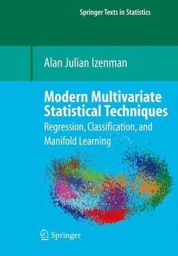 Book Modern Multivariate Statistical Techniques: Regression, Classification, and Manifold Learning by Alan J. Izenman