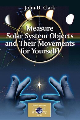 Book Measure Solar System Objects and Their Movements for Yourself! by John D. Clark