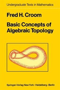 Book Basic Concepts of Algebraic Topology: BASIC CONCEPTS OF ALGEBRAIC TO by F.H. Croom