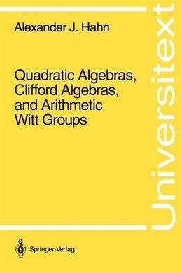 Book Quadratic Algebras, Clifford Algebras, and Arithmetic Witt Groups by Alexander J. Hahn