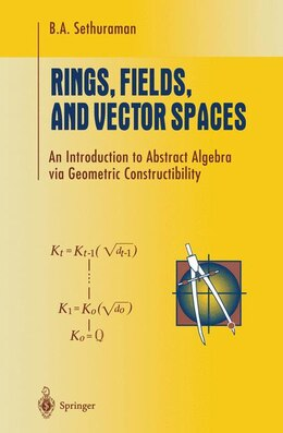 Book Rings, Fields, and Vector Spaces: An Introduction to Abstract Algebra via Geometric Constructibility by Bharath Sethuraman