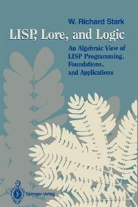 Book LISP, Lore, and Logic: An Algebraic View of LISP Programming, Foundations, and Applications by W. Richard Stark