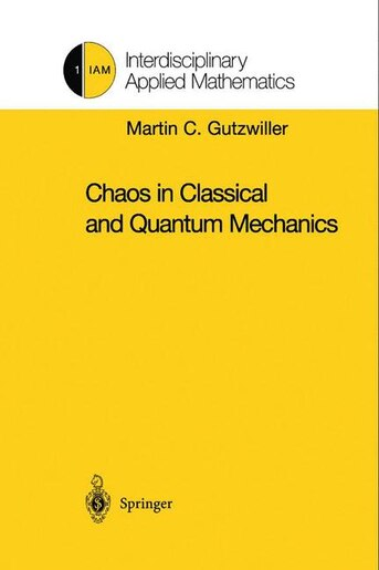 Chaos in Classical and Quantum Mechanics: CHAOS IN CLASSICAL & QUANTUM M by Martin C. Gutzwiller