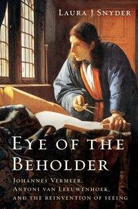 Eye Of The Beholder: Johannes Vermeer Antoni Van Leeuwenhoek And The Reinvention Of S