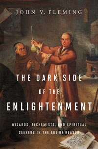 The Dark Side Of Enlightenment: Wizards Alchemists And Spiritual Seekers In The Age Of Reason