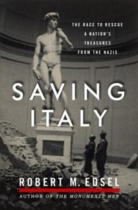 Book Saving Italy: The Race To Rescue A Nation's Treasures From The Nazis by Robert M Edsel