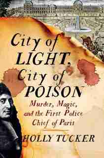City Of Light, City Of Poison: Murder, Magic, And The First Police Chief Of Paris by Holly Tucker