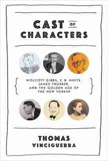 Cast Of Characters: Wolcott Gibbs, E.b. White, James Thurber, And The Golden Age Of The New Yorker by Thomas Vinciguerra