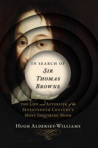 In Search Of Sir Thomas Browne: The Life And Afterlife Of The Seventeenth Century's Most Inquiri