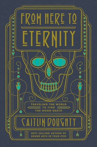From Here To Eternity: Travelling The World To Find The Good Death by Caitlin Doughty