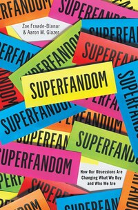 Superfandom: How Our Obsessions Are Changing How We Buy And Who We Are