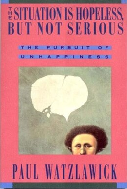 Book Situation Is Hopeless But Not Serious: The Pursuit Of Unhappiness by Paul Watzlawick