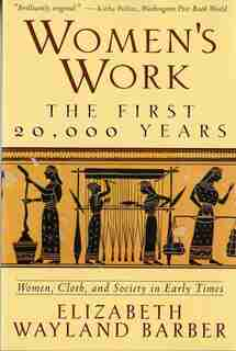 Womens Work: The First 20000 Years Women Cloth And Society In Early Times by Elizabeth Wayland Barber