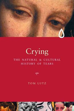 Book Crying: The Natural and Cultural History of Tears by Tom Lutz
