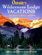 Outsides Wilderness Lodge Vacations: More Than 100 Prime Destinations In North America Central…