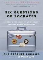 Six Questions Of Socrates: A Modern Day Journey Of Discovery Through World Philosophy