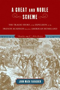 Great And Noble Scheme: The Tragic Story Of The Expulsion Of The French Acadians From