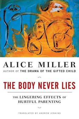 Book Body Never Lies: The Lingering Effects Of Hurtful Parenting by Alice Miller