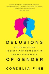 Delusions Of Gender: How Our Minds Society And Neurosexism Create Difference