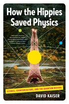 How The Hippies Saved Physics: Science Counterculture And The Quantum Revival