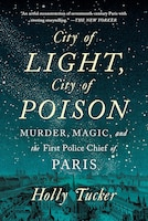 City Of Light, City Of Poison: Murder, Magic, And The First Police Chief Of Paris