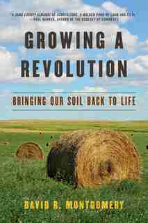 Growing A Revolution: Bringing Our Soil Back To Life by David R Montgomery